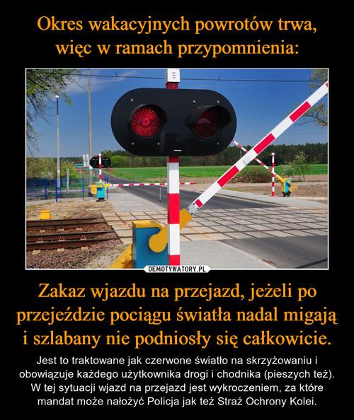 Okres wakacyjnych powrotów trwa, więc w ramach przypomnienia: Zakaz wjazdu na przejazd, jeżeli po przejeździe pociągu światła nadal migają i szlabany nie podniosły się całkowicie.