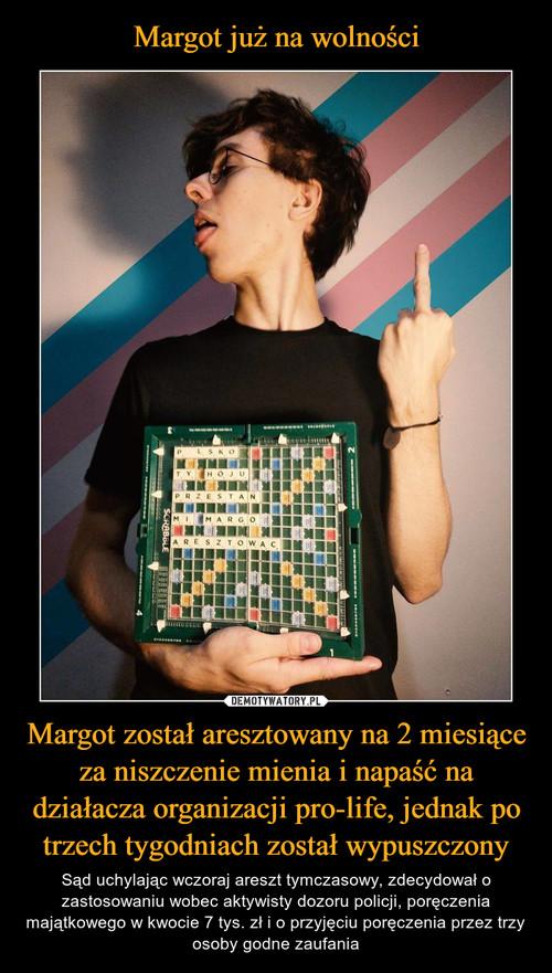 Margot już na wolności Margot został aresztowany na 2 miesiące za niszczenie mienia i napaść na działacza organizacji pro-life, jednak po trzech tygodniach został wypuszczony