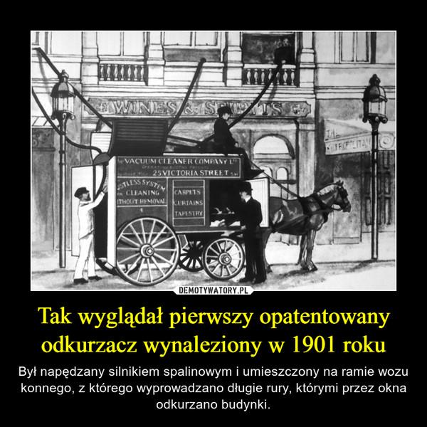 Tak wyglądał pierwszy opatentowany odkurzacz wynaleziony w 1901 roku – Był napędzany silnikiem spalinowym i umieszczony na ramie wozu konnego, z którego wyprowadzano długie rury, którymi przez okna odkurzano budynki.