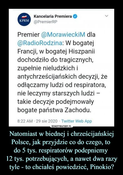 Natomiast w biednej i chrześcijańskiej Polsce, jak przyjdzie co do czego, to  do 5 tys. respiratorów podepniemy  12 tys. potrzebujących, a nawet dwa razy tyle - to chciałeś powiedzieć, Pinokio?