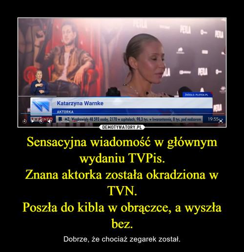 Sensacyjna wiadomość w głównym wydaniu TVPis. Znana aktorka została okradziona w TVN. Poszła do kibla w obrączce, a wyszła bez.
