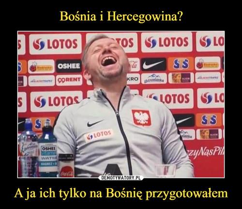 Bośnia i Hercegowina? A ja ich tylko na Bośnię przygotowałem