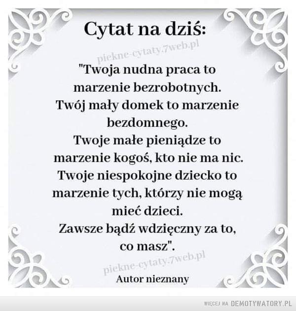 """Cytat na dziś –  Cytat na dziś:piekne-cytaty.7web.pl""""Twoja nudna praca tomarzenie bezrobotnych.Twój mały domek to marzeniebezdomnego.Twoje małe pieniądze tomarzenie kogoś, kto nie ma nic.Twoje niespokojne dziecko tomarzenie tych, którzy nie mogąmieć dzieci.Zawsze bądź wdzięczny za to,co masz"""".piekne-cytaty.7web.plAutor nieznany"""