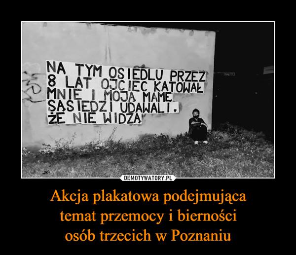 Akcja plakatowa podejmującatemat przemocy i biernościosób trzecich w Poznaniu –  NA TYM OSIEDLU PRZEZ8 LAT 0JCIEC KATOWAŁMNIE I MOJA MAMESAS IEDZI UDAWALI,ŻE NIE WIDZA