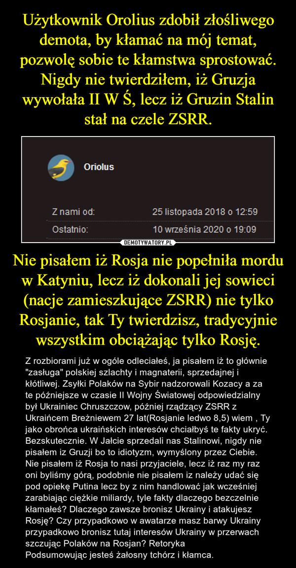 """Nie pisałem iż Rosja nie popełniła mordu w Katyniu, lecz iż dokonali jej sowieci (nacje zamieszkujące ZSRR) nie tylko Rosjanie, tak Ty twierdzisz, tradycyjnie wszystkim obciążając tylko Rosję. – Z rozbiorami już w ogóle odleciałeś, ja pisałem iż to głównie """"zasługa"""" polskiej szlachty i magnaterii, sprzedajnej i kłótliwej. Zsyłki Polaków na Sybir nadzorowali Kozacy a za te późniejsze w czasie II Wojny Światowej odpowiedzialny był Ukrainiec Chruszczow, później rządzący ZSRR z Ukraińcem Breżniewem 27 lat(Rosjanie ledwo 8,5) wiem , Ty jako obrońca ukraińskich interesów chciałbyś te fakty ukryć. Bezskutecznie. W Jałcie sprzedali nas Stalinowi, nigdy nie pisałem iz Gruzji bo to idiotyzm, wymyślony przez Ciebie. Nie pisałem iż Rosja to nasi przyjaciele, lecz iż raz my raz oni byliśmy górą, podobnie nie pisałem iz należy udać się pod opiekę Putina lecz by z nim handlować jak wcześniej zarabiając ciężkie miliardy, tyle fakty dlaczego bezczelnie kłamałeś? Dlaczego zawsze bronisz Ukrainy i atakujesz Rosję? Czy przypadkowo w awatarze masz barwy Ukrainy przypadkowo bronisz tutaj interesów Ukrainy w przerwach szczując Polaków na Rosjan? RetorykaPodsumowując jesteś żałosny tchórz i kłamca."""