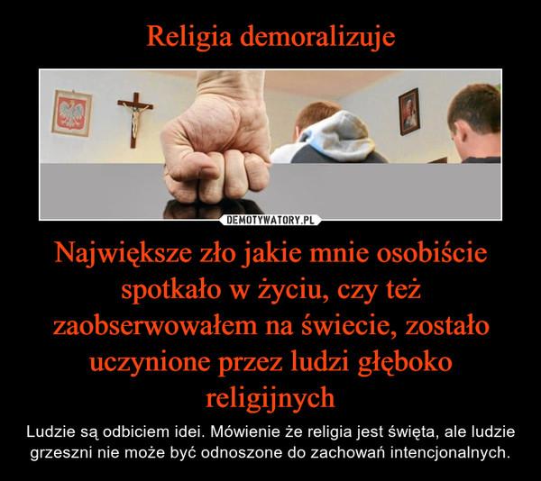 Największe zło jakie mnie osobiście spotkało w życiu, czy też zaobserwowałem na świecie, zostało uczynione przez ludzi głęboko religijnych – Ludzie są odbiciem idei. Mówienie że religia jest święta, ale ludzie grzeszni nie może być odnoszone do zachowań intencjonalnych.