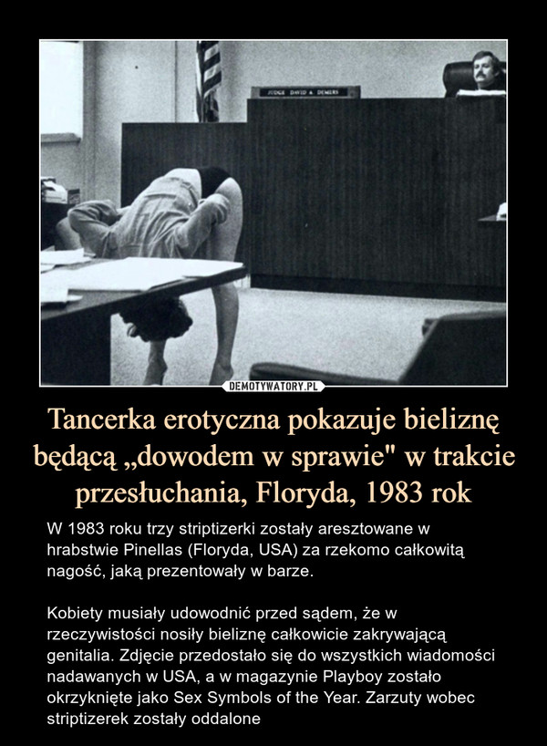 """Tancerka erotyczna pokazuje bieliznę będącą """"dowodem w sprawie"""" w trakcie przesłuchania, Floryda, 1983 rok – W 1983 roku trzy striptizerki zostały aresztowane w hrabstwie Pinellas (Floryda, USA) za rzekomo całkowitą nagość, jaką prezentowały w barze. Kobiety musiały udowodnić przed sądem, że w rzeczywistości nosiły bieliznę całkowicie zakrywającą genitalia. Zdjęcie przedostało się do wszystkich wiadomości nadawanych w USA, a w magazynie Playboy zostało okrzyknięte jako Sex Symbols of the Year. Zarzuty wobec striptizerek zostały oddalone"""