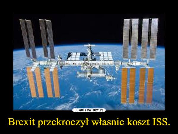Brexit przekroczył własnie koszt ISS. –