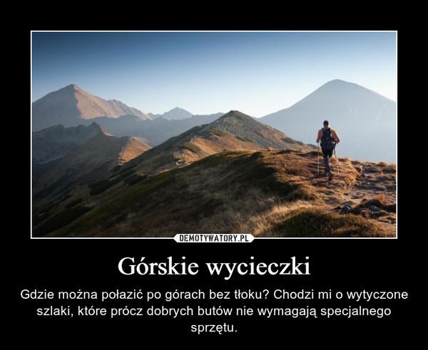 Górskie wycieczki – Gdzie można połazić po górach bez tłoku? Chodzi mi o wytyczone szlaki, które prócz dobrych butów nie wymagają specjalnego sprzętu.
