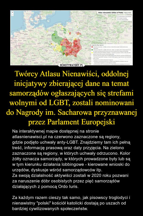 """Twórcy Atlasu Nienawiści, oddolnej inicjatywy zbierającej dane na temat samorządów ogłaszających się strefami wolnymi od LGBT, zostali nominowani do Nagrody im. Sacharowa przyznawanej przez Parlament Europejski – Na interaktywnej mapie dostępnej na stronie atlasnienawisci.pl na czerwono zaznaczone są regiony, gdzie podjęto uchwały anty-LGBT. Znajdziemy tam ich pełną treść, informację prasową oraz daty przyjęcia. Na zielono zaznaczone są regiony, w których uchwały odrzucono. Kolor żółty oznacza samorządy, w których prowadzone były lub są w tym kierunku działania lobbingowe - kierowane wnioski do urzędów, dyskusje wśród samorządowców itp.Za swoją działalność aktywiści zostali w 2020 roku pozwani za naruszenie dóbr osobistych przez pięć samorządów działających z pomocą Ordo Iuris.Za każdym razem cieszy tak samo, jak pisowscy troglodyci i nienawistny """"polski"""" kościół katolicki dostają po uszach od bardziej cywilizowanych społeczeństw."""