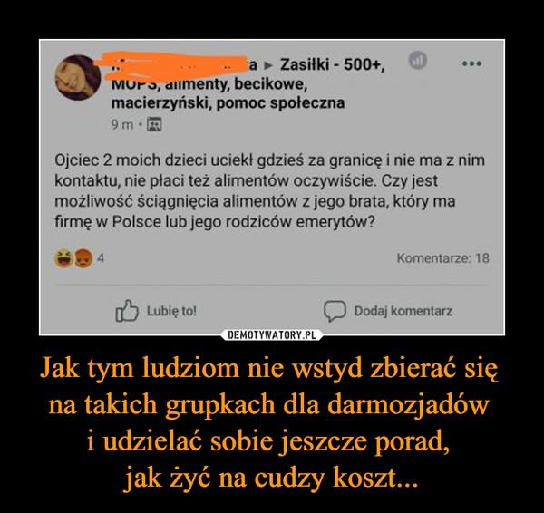 Jak tym ludziom nie wstyd zbierać się na takich grupkach dla darmozjadów i udzielać sobie jeszcze porad, jak żyć na cudzy koszt... –  Ojciec 2 moich dzieci uciekł gdzieś za granicę i nie ma z nimkontaktu, nie płaci też alimentów oczywiście. Czy jestmożliwość ściągnięcia alimentów z jego brata, który mafirmę w Polsce lub jego rodziców emerytów?