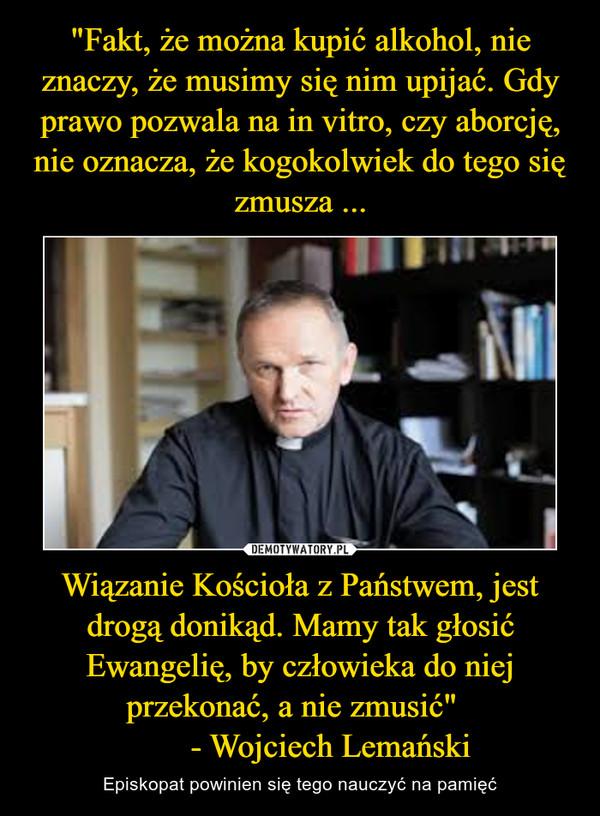 """Wiązanie Kościoła z Państwem, jest drogą donikąd. Mamy tak głosić Ewangelię, by człowieka do niej przekonać, a nie zmusić""""         - Wojciech Lemański – Episkopat powinien się tego nauczyć na pamięć"""