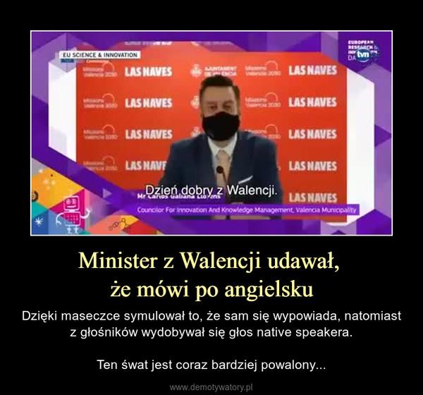 Minister z Walencji udawał, że mówi po angielsku – Dzięki maseczce symulował to, że sam się wypowiada, natomiast z głośników wydobywał się głos native speakera.Ten śwat jest coraz bardziej powalony...