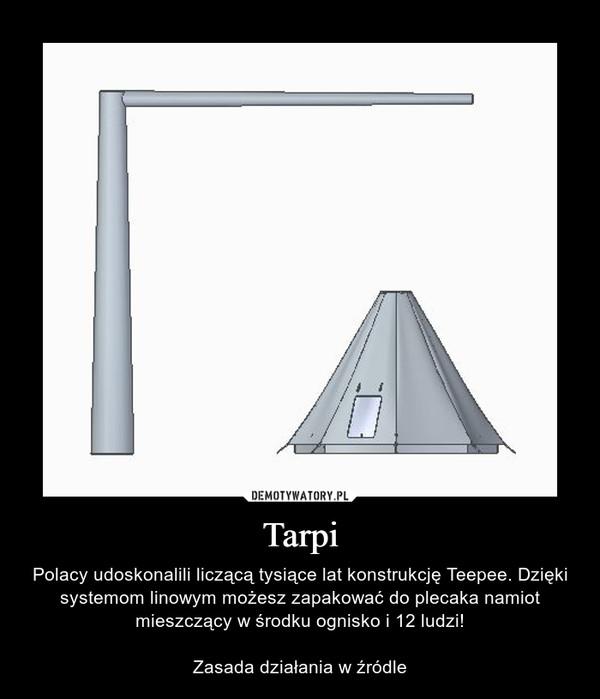 Tarpi – Polacy udoskonalili liczącą tysiące lat konstrukcję Teepee. Dzięki systemom linowym możesz zapakować do plecaka namiot mieszczący w środku ognisko i 12 ludzi!Zasada działania w źródle
