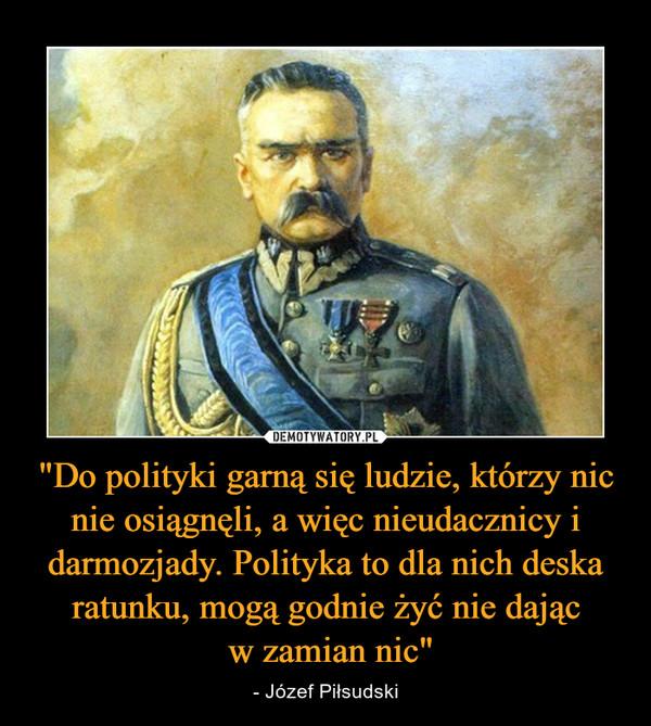 """""""Do polityki garną się ludzie, którzy nic nie osiągnęli, a więc nieudacznicy i darmozjady. Polityka to dla nich deska ratunku, mogą godnie żyć nie dając w zamian nic"""" – - Józef Piłsudski"""