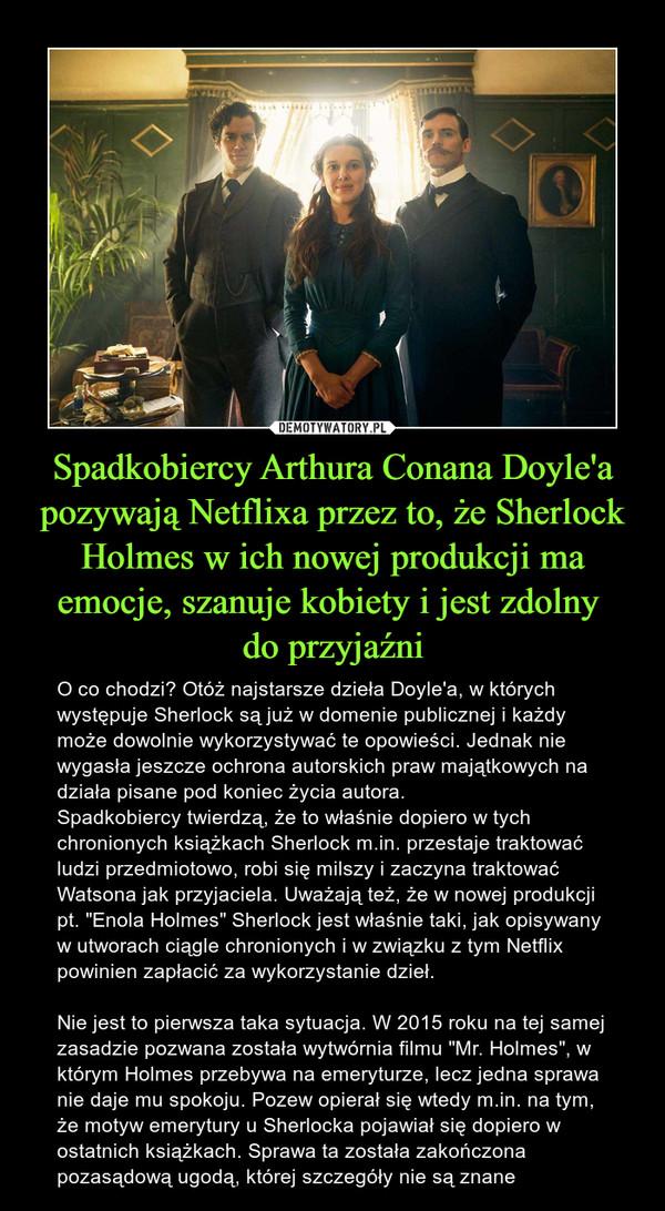 """Spadkobiercy Arthura Conana Doyle'a pozywają Netflixa przez to, że Sherlock Holmes w ich nowej produkcji ma emocje, szanuje kobiety i jest zdolny do przyjaźni – O co chodzi? Otóż najstarsze dzieła Doyle'a, w których występuje Sherlock są już w domenie publicznej i każdy może dowolnie wykorzystywać te opowieści. Jednak nie wygasła jeszcze ochrona autorskich praw majątkowych na działa pisane pod koniec życia autora.Spadkobiercy twierdzą, że to właśnie dopiero w tych chronionych książkach Sherlock m.in. przestaje traktować ludzi przedmiotowo, robi się milszy i zaczyna traktować Watsona jak przyjaciela. Uważają też, że w nowej produkcji pt. """"Enola Holmes"""" Sherlock jest właśnie taki, jak opisywany w utworach ciągle chronionych i w związku z tym Netflix powinien zapłacić za wykorzystanie dzieł.Nie jest to pierwsza taka sytuacja. W 2015 roku na tej samej zasadzie pozwana została wytwórnia filmu """"Mr. Holmes"""", w którym Holmes przebywa na emeryturze, lecz jedna sprawa nie daje mu spokoju. Pozew opierał się wtedy m.in. na tym, że motyw emerytury u Sherlocka pojawiał się dopiero w ostatnich książkach. Sprawa ta została zakończona pozasądową ugodą, której szczegóły nie są znane"""