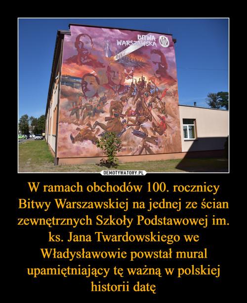 W ramach obchodów 100. rocznicy Bitwy Warszawskiej na jednej ze ścian zewnętrznych Szkoły Podstawowej im. ks. Jana Twardowskiego we Władysławowie powstał mural upamiętniający tę ważną w polskiej historii datę