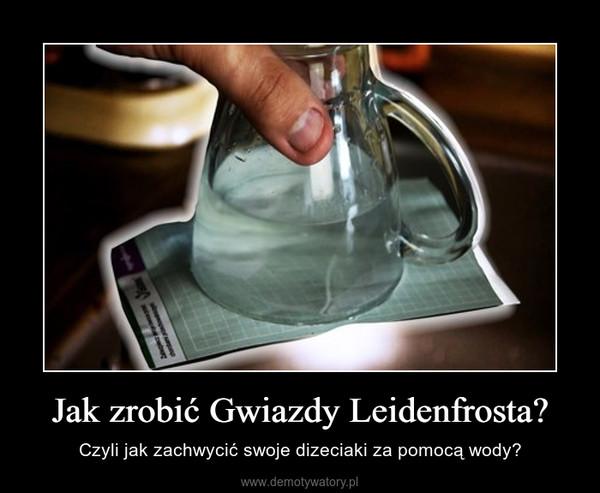 Jak zrobić Gwiazdy Leidenfrosta? – Czyli jak zachwycić swoje dizeciaki za pomocą wody?