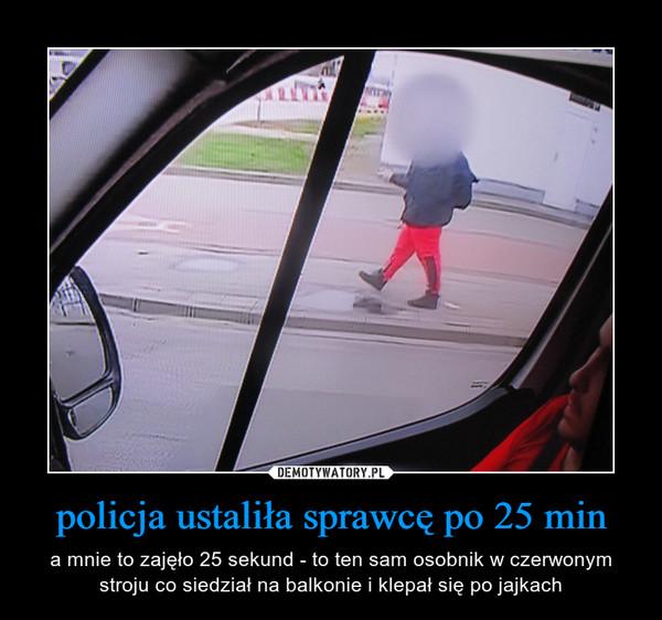 policja ustaliła sprawcę po 25 min – a mnie to zajęło 25 sekund - to ten sam osobnik w czerwonym stroju co siedział na balkonie i klepał się po jajkach