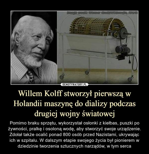 Willem Kolff stworzył pierwszą w Holandii maszynę do dializy podczas drugiej wojny światowej – Pomimo braku sprzętu, wykorzystał osłonki z kiełbas, puszki po żywności, pralkę i osoloną wodę, aby stworzyć swoje urządzenie. Zdołał także ocalić ponad 800 osób przed Nazistami, ukrywając ich w szpitalu. W dalszym etapie swojego życia był pionierem w dziedzinie tworzenia sztucznych narządów, w tym serca