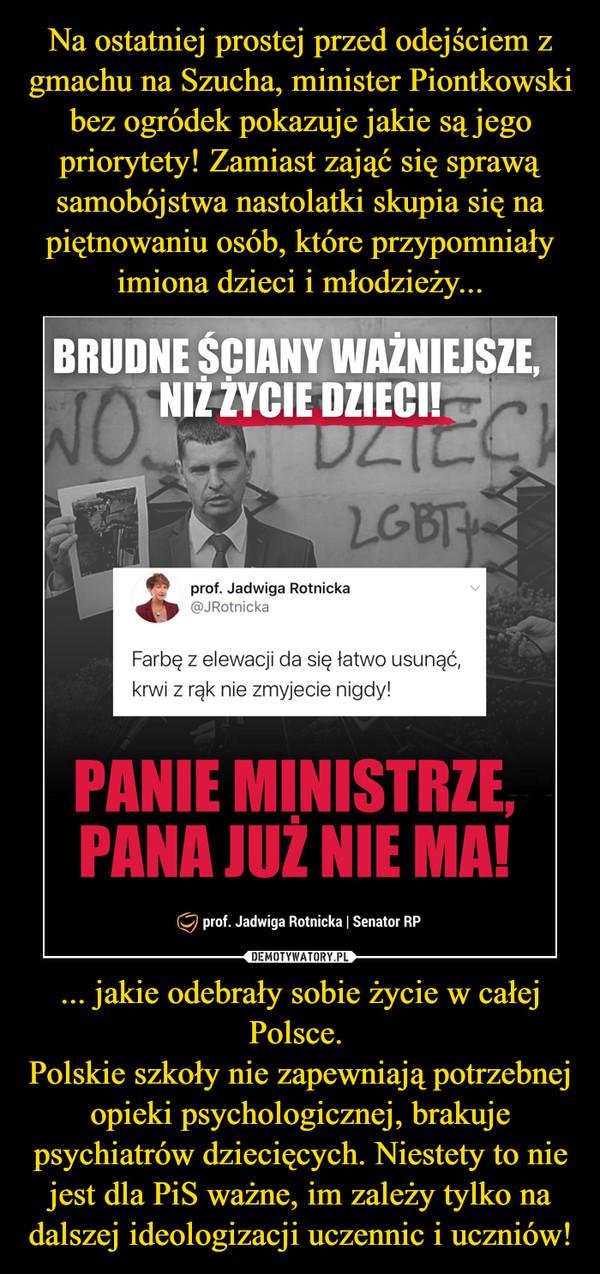 ... jakie odebrały sobie życie w całej Polsce. Polskie szkoły nie zapewniają potrzebnej opieki psychologicznej, brakuje psychiatrów dziecięcych. Niestety to nie jest dla PiS ważne, im zależy tylko na dalszej ideologizacji uczennic i uczniów! –
