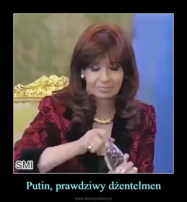 Putin, prawdziwy dżentelmen –