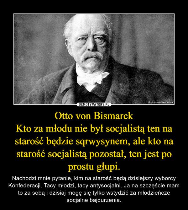 Otto von BismarckKto za młodu nie był socjalistą ten na starość będzie sqrwysynem, ale kto na starość socjalistą pozostał, ten jest po prostu głupi. – Nachodzi mnie pytanie, kim na starość będą dzisiejszy wyborcy Konfederacji. Tacy młodzi, tacy antysocjalni. Ja na szczęście mam to za sobą i dzisiaj mogę się tylko wstydzić za młodzieńcze socjalne bajdurzenia.