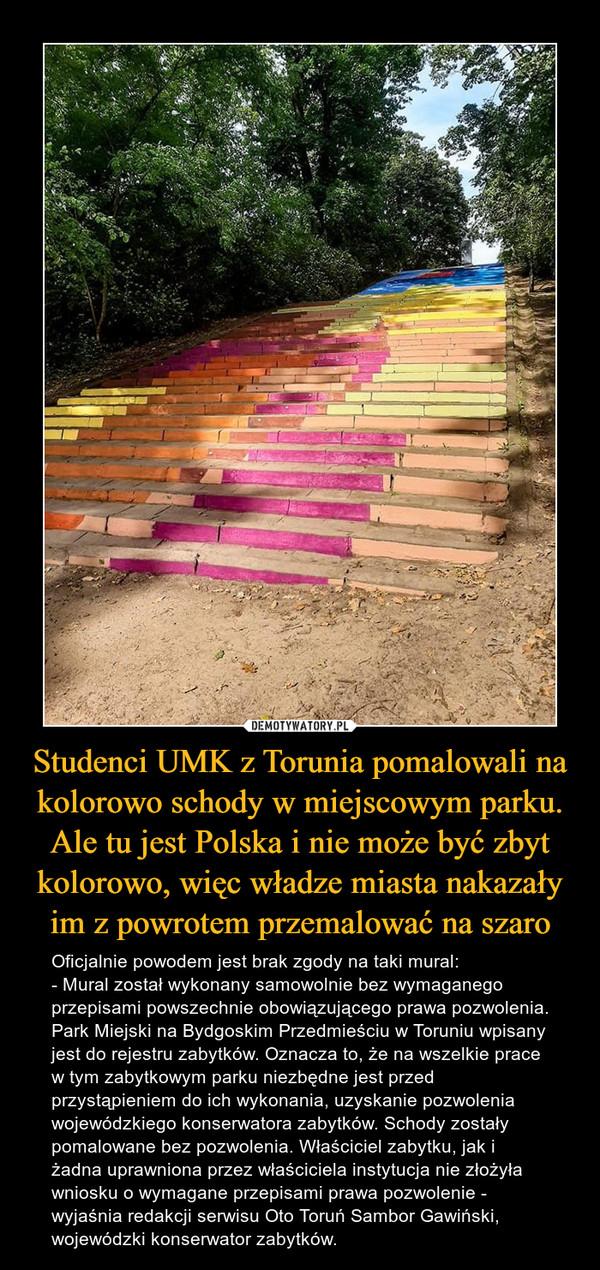 Studenci UMK z Torunia pomalowali na kolorowo schody w miejscowym parku. Ale tu jest Polska i nie może być zbyt kolorowo, więc władze miasta nakazały im z powrotem przemalować na szaro – Oficjalnie powodem jest brak zgody na taki mural:- Mural został wykonany samowolnie bez wymaganego przepisami powszechnie obowiązującego prawa pozwolenia. Park Miejski na Bydgoskim Przedmieściu w Toruniu wpisany jest do rejestru zabytków. Oznacza to, że na wszelkie prace w tym zabytkowym parku niezbędne jest przed przystąpieniem do ich wykonania, uzyskanie pozwolenia wojewódzkiego konserwatora zabytków. Schody zostały pomalowane bez pozwolenia. Właściciel zabytku, jak i żadna uprawniona przez właściciela instytucja nie złożyła wniosku o wymagane przepisami prawa pozwolenie - wyjaśnia redakcji serwisu Oto Toruń Sambor Gawiński, wojewódzki konserwator zabytków.