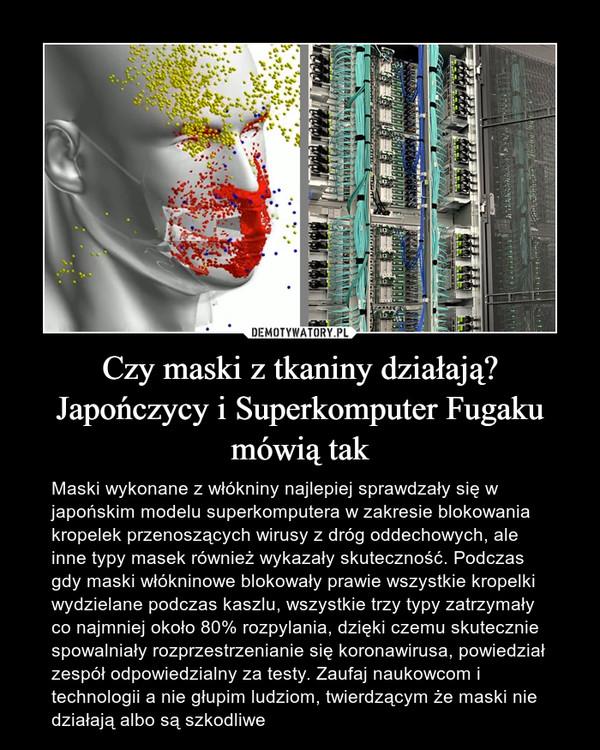 Czy maski z tkaniny działają? Japończycy i Superkomputer Fugaku mówią tak – Maski wykonane z włókniny najlepiej sprawdzały się w japońskim modelu superkomputera w zakresie blokowania kropelek przenoszących wirusy z dróg oddechowych, ale inne typy masek również wykazały skuteczność. Podczas gdy maski włókninowe blokowały prawie wszystkie kropelki wydzielane podczas kaszlu, wszystkie trzy typy zatrzymały co najmniej około 80% rozpylania, dzięki czemu skutecznie spowalniały rozprzestrzenianie się koronawirusa, powiedział zespół odpowiedzialny za testy. Zaufaj naukowcom i technologii a nie głupim ludziom, twierdzącym że maski nie działają albo są szkodliwe