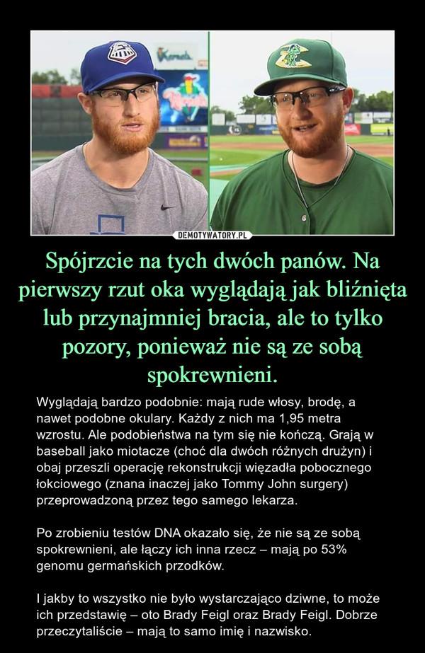 Spójrzcie na tych dwóch panów. Na pierwszy rzut oka wyglądają jak bliźnięta lub przynajmniej bracia, ale to tylko pozory, ponieważ nie są ze sobą spokrewnieni. – Wyglądają bardzo podobnie: mają rude włosy, brodę, a nawet podobne okulary. Każdy z nich ma 1,95 metra wzrostu. Ale podobieństwa na tym się nie kończą. Grają w baseball jako miotacze (choć dla dwóch różnych drużyn) i obaj przeszli operację rekonstrukcji więzadła pobocznego łokciowego (znana inaczej jako Tommy John surgery) przeprowadzoną przez tego samego lekarza.Po zrobieniu testów DNA okazało się, że nie są ze sobą spokrewnieni, ale łączy ich inna rzecz – mają po 53% genomu germańskich przodków.I jakby to wszystko nie było wystarczająco dziwne, to może ich przedstawię – oto Brady Feigl oraz Brady Feigl. Dobrze przeczytaliście – mają to samo imię i nazwisko.