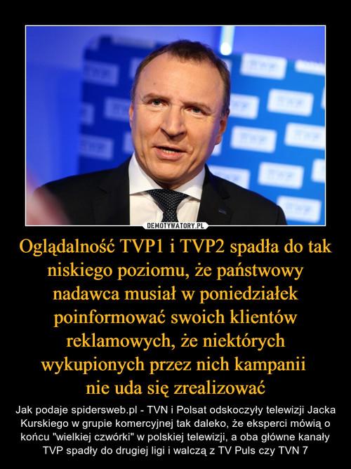 Oglądalność TVP1 i TVP2 spadła do tak niskiego poziomu, że państwowy nadawca musiał w poniedziałek poinformować swoich klientów reklamowych, że niektórych wykupionych przez nich kampanii  nie uda się zrealizować