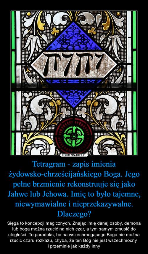 Tetragram - zapis imienia żydowsko-chrześcijańskiego Boga. Jego pełne brzmienie rekonstruuje się jako Jahwe lub Jehowa. Imię to było tajemne, niewymawialne i nieprzekazywalne. Dlaczego?