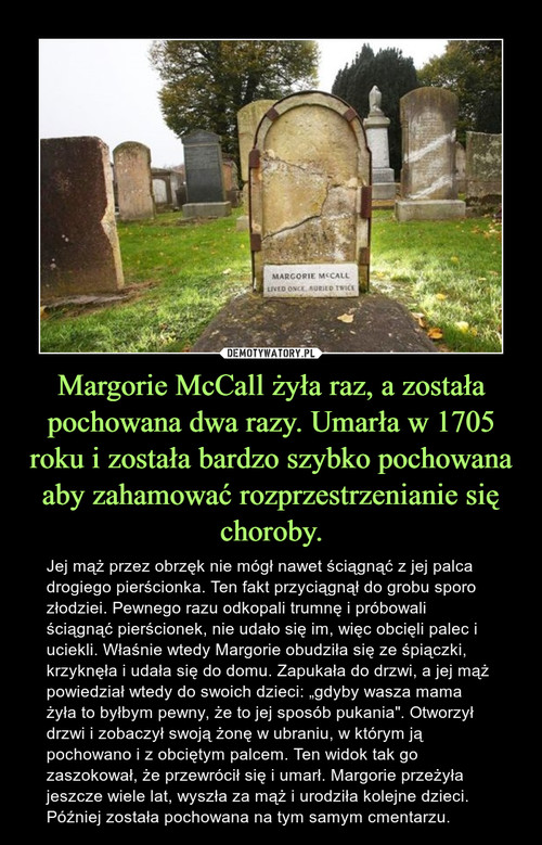 Margorie McCall żyła raz, a została pochowana dwa razy. Umarła w 1705 roku i została bardzo szybko pochowana aby zahamować rozprzestrzenianie się choroby.