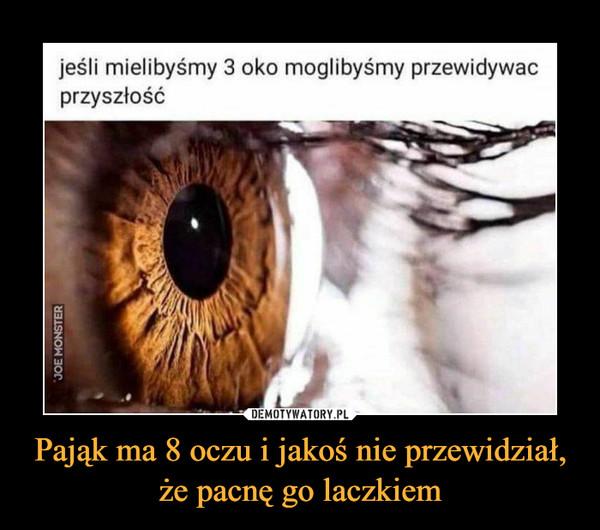 Pająk ma 8 oczu i jakoś nie przewidział, że pacnę go laczkiem –  jeśli mielibyśmy 3 oko moglibyśmy przewidywaćprzyszłość