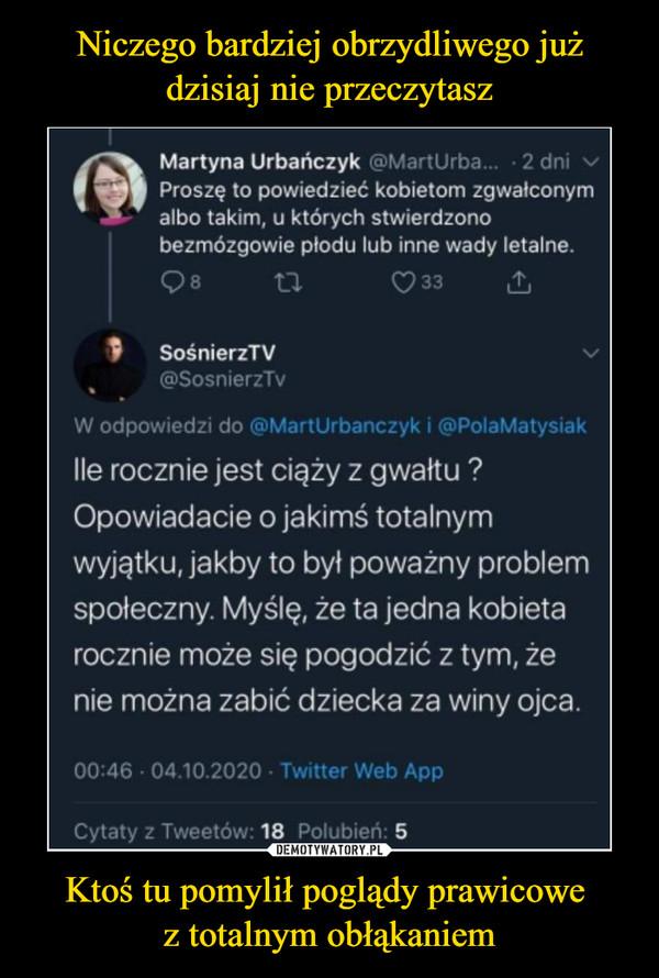 Ktoś tu pomylił poglądy prawicowe z totalnym obłąkaniem –  Martyna Urbańczyk @MartUrba...Proszę to powiedzieć kobietom zgwałconymalbo takim, u których stwierdzonobezmózgowie płodu lub inne wady letalne.Q8 U C>33 &f    SośnierzTN/ v@SosnierzTvW odpowiedzi do @MartUrbanczyk i @PolaMatysiakIle rocznie jest ciąży z gwałtu ?Opowiadacie o jakimś totalnymwyjątku, jakby to był poważny problemspołeczny. Myślę, że ta jedna kobietarocznie może się pogodzić z tym, żenie można zabić dziecka za winy ojca.00:46 • 04.10.2020 • Twitter Web AppCytaty z Tweetów: 18 Polubień: 5