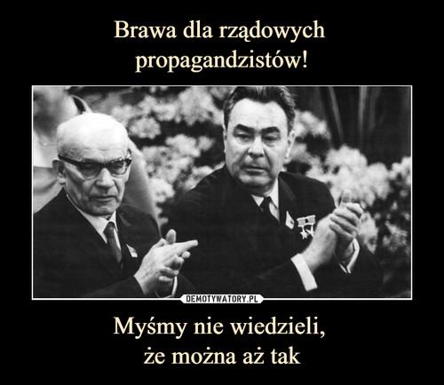 Brawa dla rządowych  propagandzistów! Myśmy nie wiedzieli,  że można aż tak