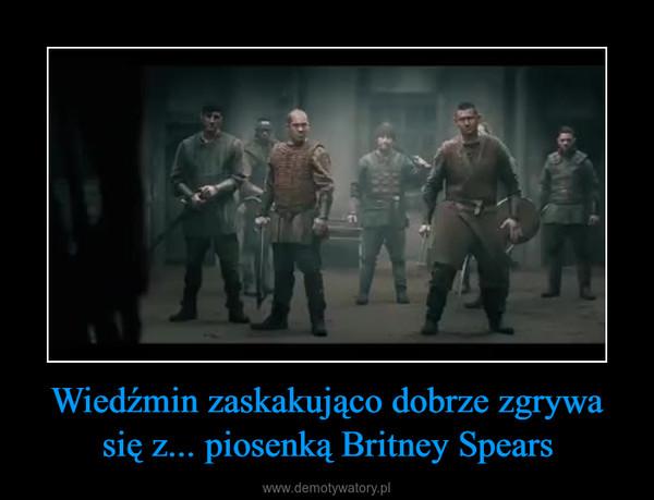 Wiedźmin zaskakująco dobrze zgrywa się z... piosenką Britney Spears –