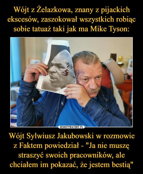 """Wójt Sylwiusz Jakubowski w rozmowie z Faktem powiedział - """"Ja nie muszę straszyć swoich pracowników, ale chciałem im pokazać, że jestem bestią"""" –"""