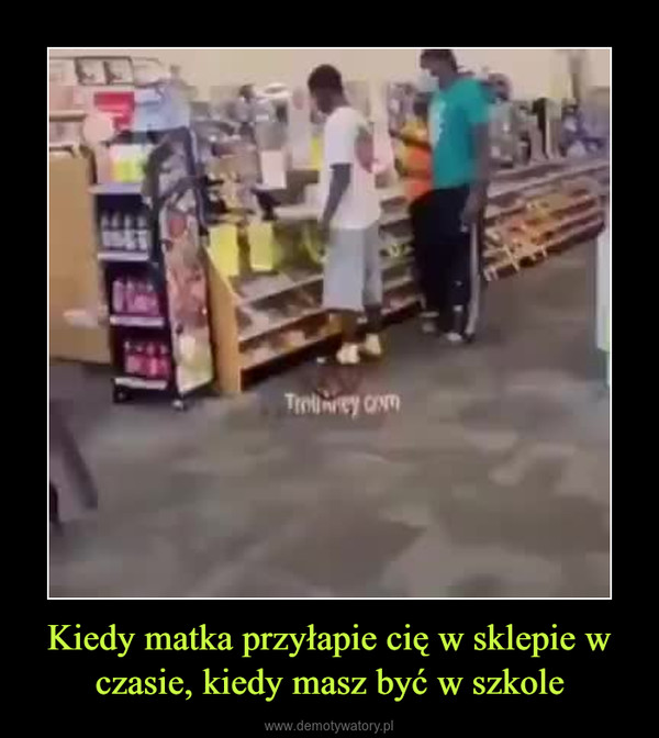 Kiedy matka przyłapie cię w sklepie w czasie, kiedy masz być w szkole –