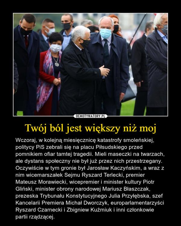 Twój ból jest większy niż moj – Wczoraj, w kolejną miesięcznicę katastrofy smoleńskiej, politycy PiS zebrali się na placu Piłsudskiego przed pomnikiem ofiar tamtej tragedii. Mieli maseczki na twarzach, ale dystans społeczny nie był już przez nich przestrzegany. Oczywiście w tym gronie był Jarosław Kaczyńskim, a wraz z nim wicemarszałek Sejmu Ryszard Terlecki, premier Mateusz Morawiecki, wicepremier i minister kultury Piotr Gliński, minister obrony narodowej Mariusz Błaszczak, prezeska Trybunału Konstytucyjnego Julia Przyłębska, szef Kancelarii Premiera Michał Dworczyk, europarlamentarzyści Ryszard Czarnecki i Zbigniew Kuźmiuk i inni członkowie partii rządzącej.
