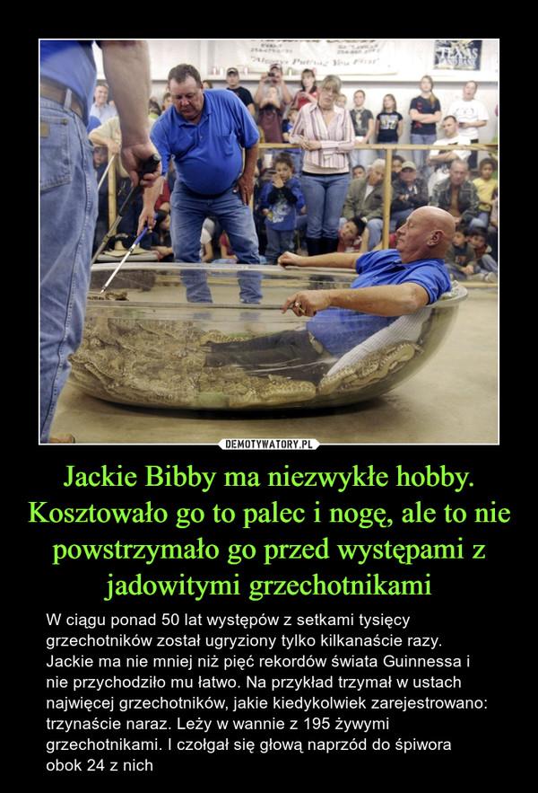 Jackie Bibby ma niezwykłe hobby. Kosztowało go to palec i nogę, ale to nie powstrzymało go przed występami z jadowitymi grzechotnikami – W ciągu ponad 50 lat występów z setkami tysięcy grzechotników został ugryziony tylko kilkanaście razy. Jackie ma nie mniej niż pięć rekordów świata Guinnessa i nie przychodziło mu łatwo. Na przykład trzymał w ustach najwięcej grzechotników, jakie kiedykolwiek zarejestrowano: trzynaście naraz. Leży w wannie z 195 żywymi grzechotnikami. I czołgał się głową naprzód do śpiwora obok 24 z nich