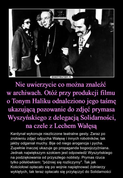 Nie uwierzycie co można znaleźć  w archiwach. Otóż przy produkcji filmu  o Tonym Haliku odnaleziono jego taśmę ukazującą pozowanie do zdjęć prymasa Wyszyńskiego z delegacją Solidarności, na czele z Lechem Wałęsą
