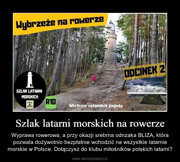 Szlak latarni morskich na rowerze – Wyprawa rowerowa, a przy okazji srebrna odnzaka BLIZA, która pozwala dożywotnio bezpłatnie wchodzić na wszystkie latarnie morskie w Polsce. Dołączysz do klubu miłośników polskich latarni?