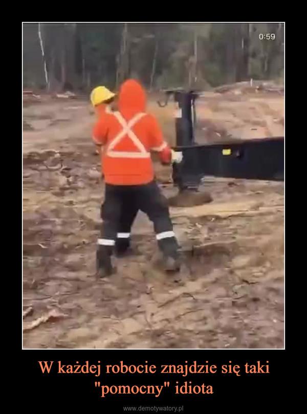 """W każdej robocie znajdzie się taki """"pomocny"""" idiota –"""
