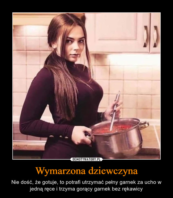 Wymarzona dziewczyna – Nie dość, że gotuje, to potrafi utrzymać pełny garnek za ucho w jedną ręce i trzyma gorący garnek bez rękawicy