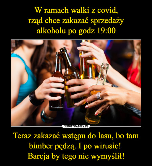 W ramach walki z covid, rząd chce zakazać sprzedaży alkoholu po godz 19:00 Teraz zakazać wstępu do lasu, bo tam bimber pędzą. I po wirusie!  Bareja by tego nie wymyślił!