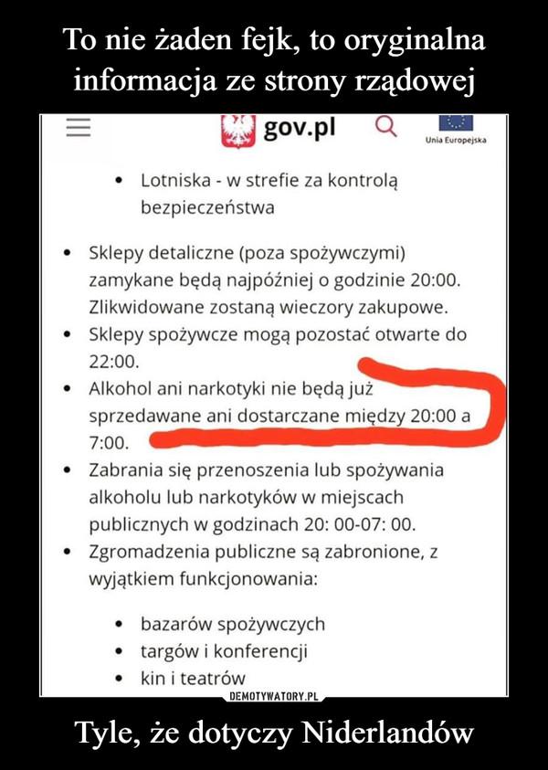 Tyle, że dotyczy Niderlandów –  To nie żaden fejk, to oryginalnainformacja ze strony rządowejgov.plUnia Europejska• Lotniska - w strefie za kontroląbezpieczeństwa• Sklepy detaliczne (poza spożywczymi)zamykane będą najpóźniej o godzinie 20:00.Zlikwidowane zostaną wieczory zakupowe.Sklepy spożywcze mogą pozostać otwarte do22:00.• Alkohol ani narkotyki nie będą jużsprzedawane ani dostarczane między 20:00 a7:00.Zabrania się przenoszenia lub spożywaniaalkoholu lub narkotyków w miejscachpublicznych w godzinach 20: 00-07: 00.Zgromadzenia publiczne są zabronione, zwyjątkiem funkcjonowania:• bazarów spożywczychtargów i konferencji• kin i teatrówDEMOTYWATORY.PLTyle, że dotyczy Niderlandów