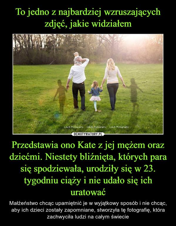 Przedstawia ono Kate z jej mężem oraz dziećmi. Niestety bliźnięta, których para się spodziewała, urodziły się w 23. tygodniu ciąży i nie udało się ich uratować – Małżeństwo chcąc upamiętnić je w wyjątkowy sposób i nie chcąc, aby ich dzieci zostały zapomniane, stworzyła tę fotografię, która zachwyciła ludzi na całym świecie