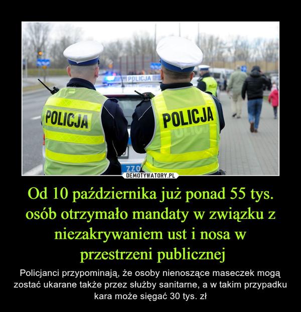Od 10 października już ponad 55 tys. osób otrzymało mandaty w związku z niezakrywaniem ust i nosa w przestrzeni publicznej – Policjanci przypominają, że osoby nienoszące maseczek mogą zostać ukarane także przez służby sanitarne, a w takim przypadku kara może sięgać 30 tys. zł