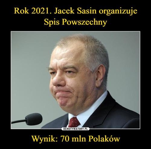 Rok 2021. Jacek Sasin organizuje Spis Powszechny Wynik: 70 mln Polaków